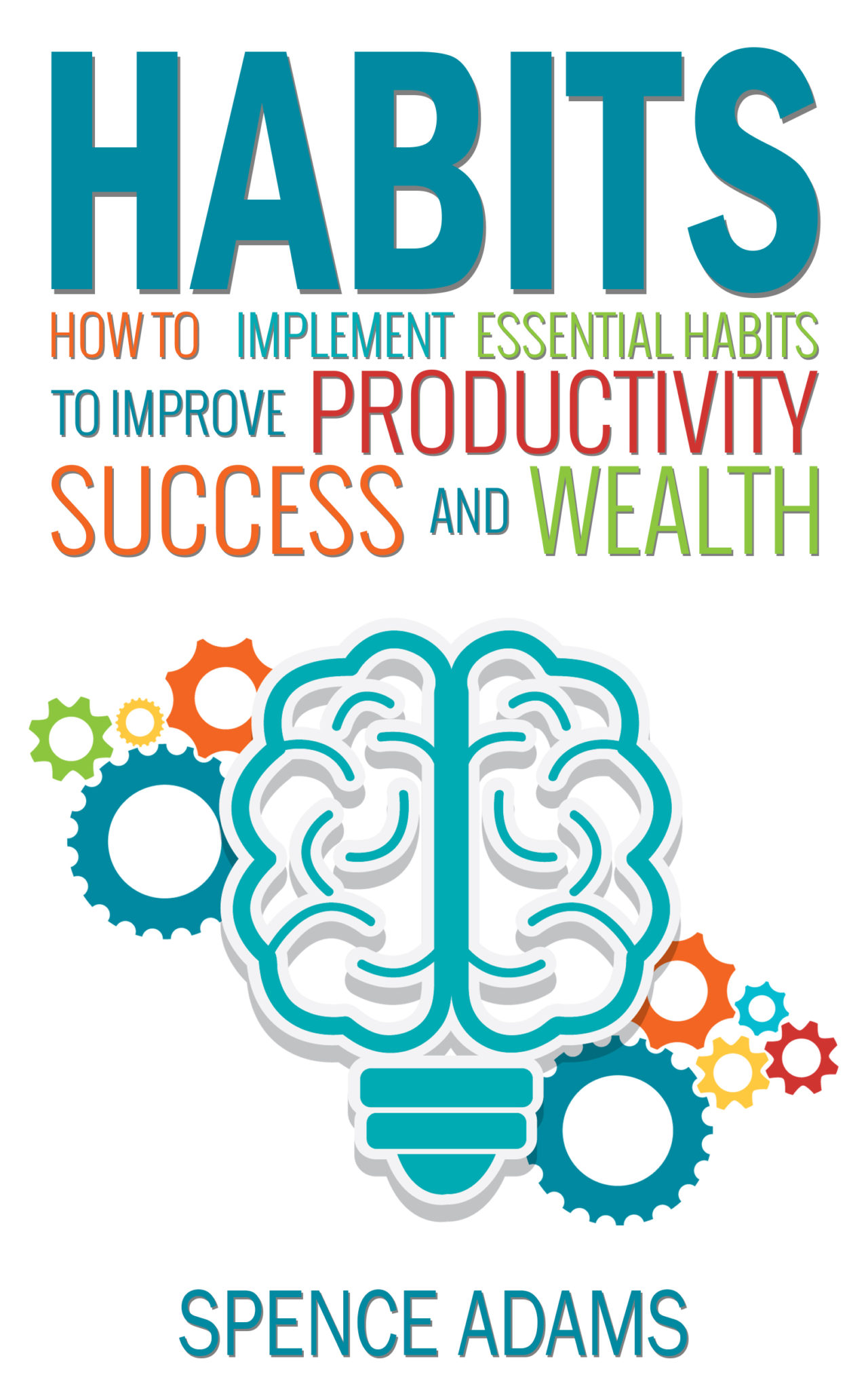 Habits: How to Implement Essential Habits to Improve Productivity, Success, and Wealth