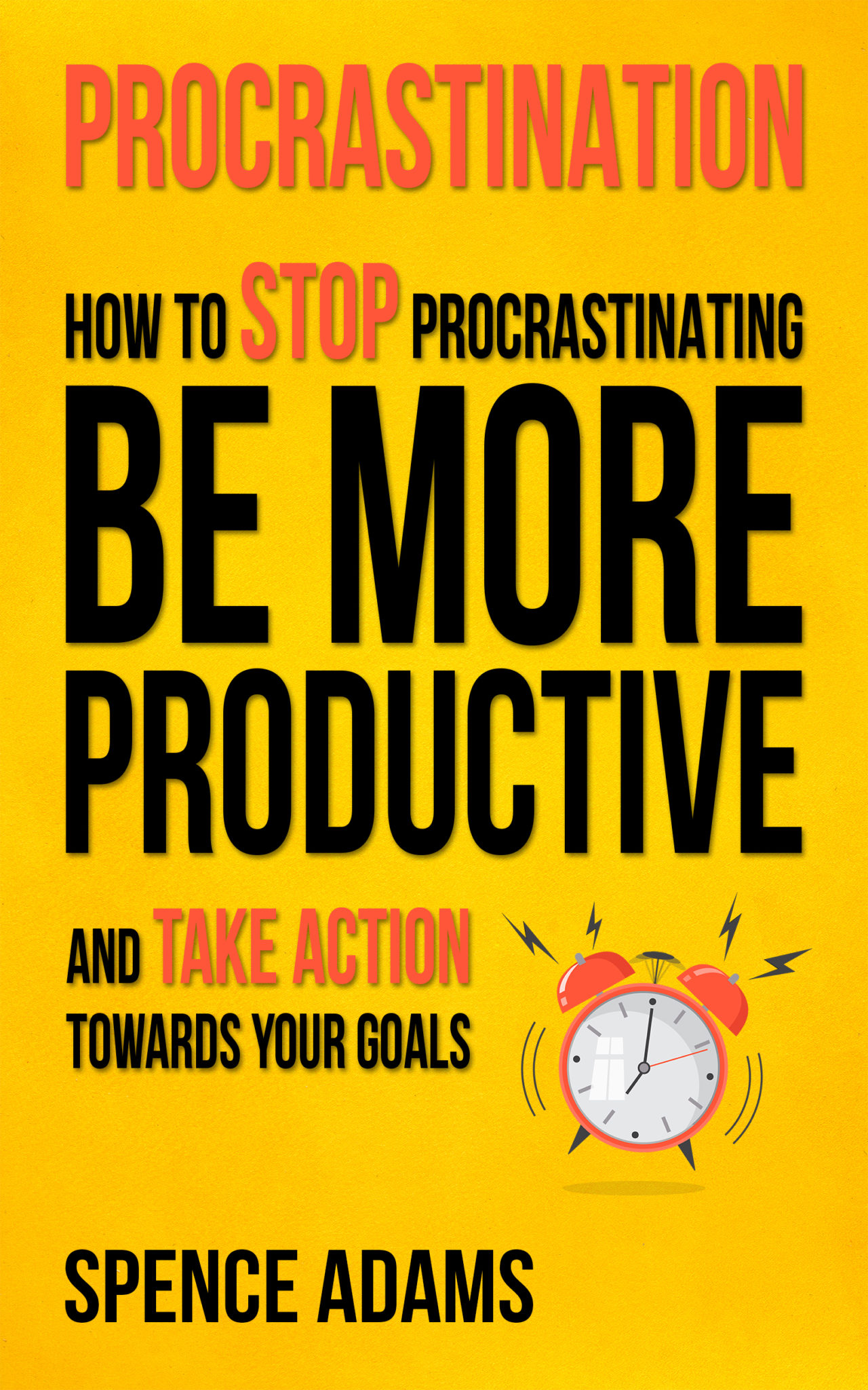 Procrastination: How to Stop Procrastinating, Be More Productive, and Take Action Towards Your Goals